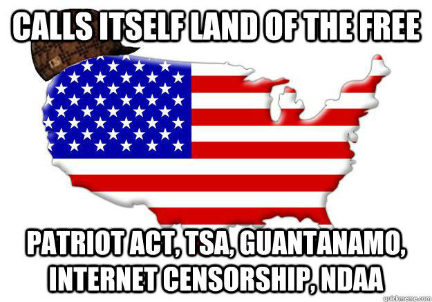 Calls itself land of the free Patriot Act, TSA, Guantanamo, internet censorship, NDAA - Calls itself land of the free Patriot Act, TSA, Guantanamo, internet censorship, NDAA  Scumbag america