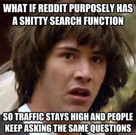 What if reddit purposely has a shitty search function  So traffic stays high and people keep asking the same questions - What if reddit purposely has a shitty search function  So traffic stays high and people keep asking the same questions  conspiracy keanu