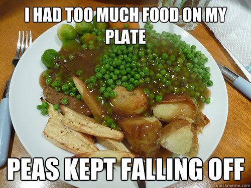 I had too much food on my plate Peas kept falling off - I had too much food on my plate Peas kept falling off  First World Problems