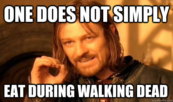 ONE DOES NOT SIMPLY EAT DURING WALKING DEAD - ONE DOES NOT SIMPLY EAT DURING WALKING DEAD  One Does Not Simply