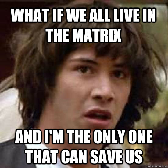 What if we all live in the matrix and I'm the only one that can save us - What if we all live in the matrix and I'm the only one that can save us  conspiracy keanu