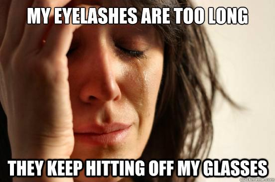 My eyelashes are too long They keep hitting off my glasses - My eyelashes are too long They keep hitting off my glasses  First World Problems