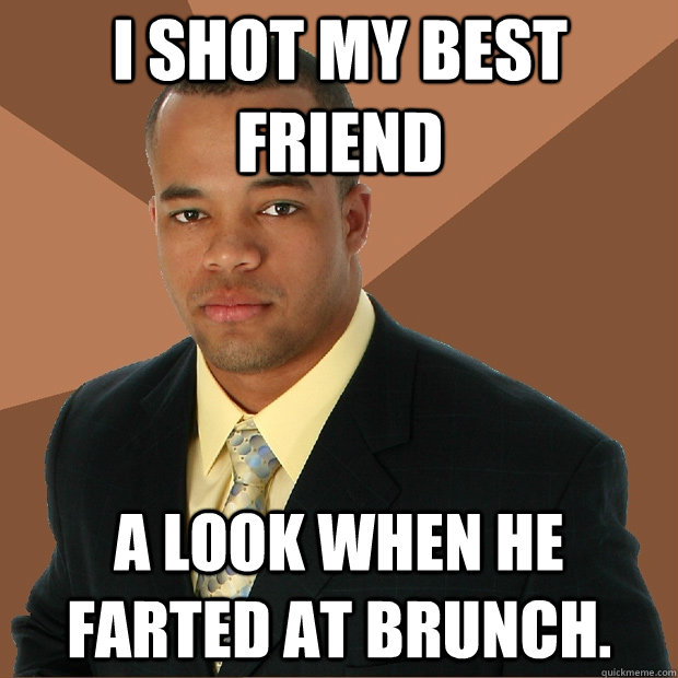 I SHOT MY BEST FRIEND A LOOK WHEN HE FARTED AT BRUNCH. - I SHOT MY BEST FRIEND A LOOK WHEN HE FARTED AT BRUNCH.  Successful Black Man