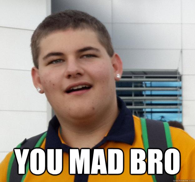 You Mad bro  You Mad Bro