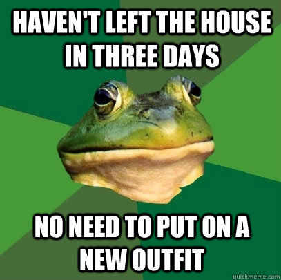 haven't left the house in three days no need to put on a new outfit - haven't left the house in three days no need to put on a new outfit  Foul Bachelor Frog