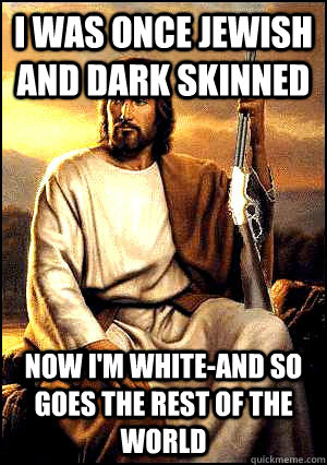 I was once Jewish and dark skinned Now I'm white-and so goes the rest of the world  Republican Jesus