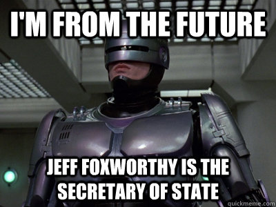 i'm from the future Jeff Foxworthy is the secretary of state