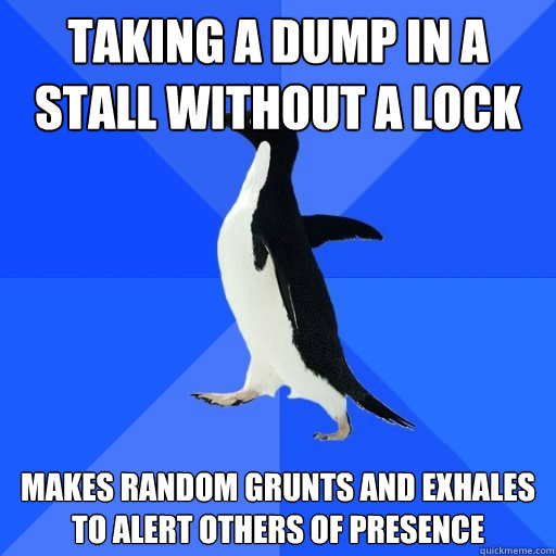 taking a dump in a stall without a lock  makes random grunts and exhales to alert others of presence