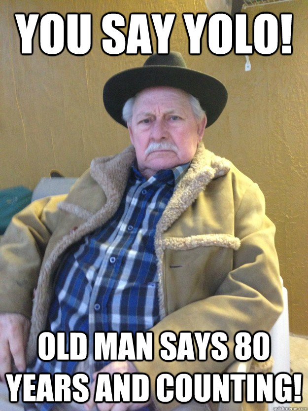 you say yolo! old man says 80 years and counting!