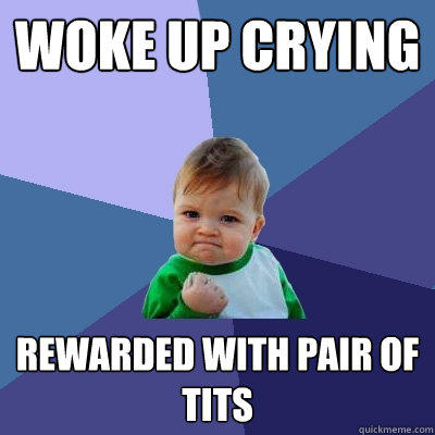 Woke up crying Rewarded with pair of tits - Woke up crying Rewarded with pair of tits  Success Kid
