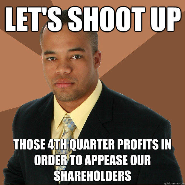 Let's shoot up Those 4th quarter profits in order to appease our shareholders  Successful Black Man
