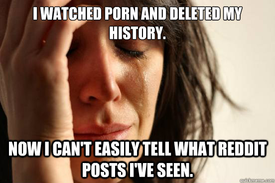 I watched porn and deleted my history. Now I can't easily tell what reddit posts i've seen. - I watched porn and deleted my history. Now I can't easily tell what reddit posts i've seen.  First World Problems