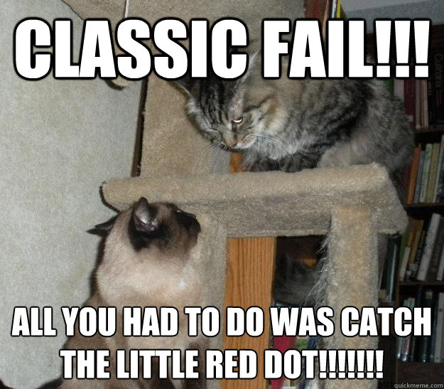 Classic Fail!!! All you had to do was catch the little red dot!!!!!!!