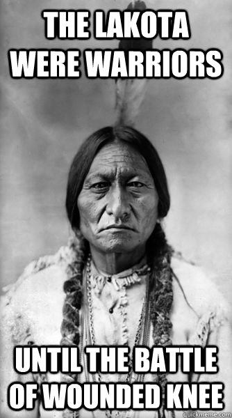 The lakota were warriors until the battle of wounded knee  Sitting Bull