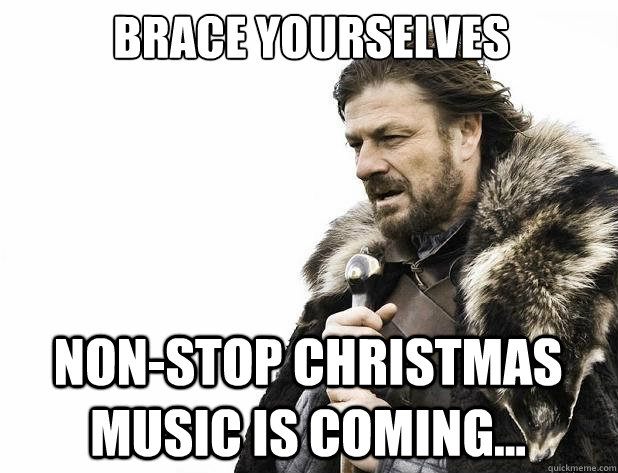 brace yourselves Non-stop Christmas music is coming... - brace yourselves Non-stop Christmas music is coming...  Misc