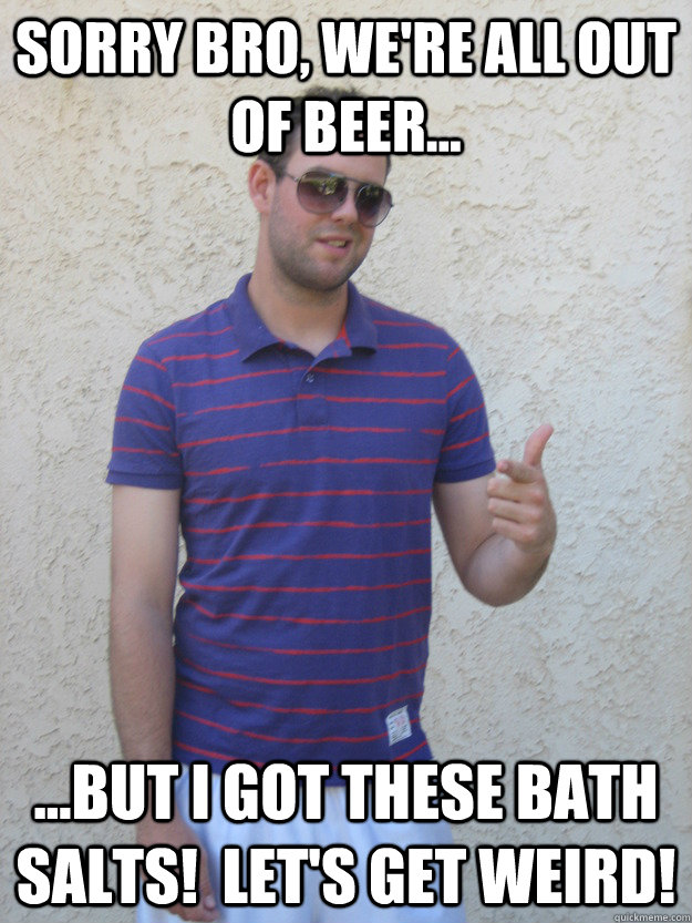 Sorry bro, we're all out of beer... ...but I got these bath salts!  let's get weird!