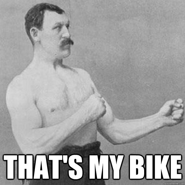 That's my bike -  That's my bike  overly manly man