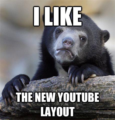 I like the new youtube layout  Confession Bear