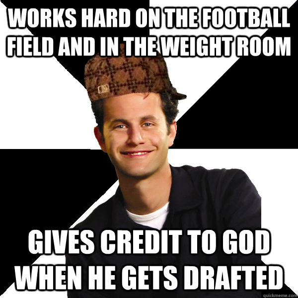 Works hard on the football field and in the weight room gives credit to god when he gets drafted - Works hard on the football field and in the weight room gives credit to god when he gets drafted  Scumbag Christian