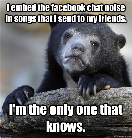I embed the facebook chat noise in songs that I send to my friends. I'm the only one that knows. - I embed the facebook chat noise in songs that I send to my friends. I'm the only one that knows.  Confession Bear