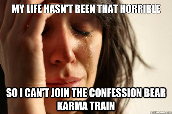 My life hasn't been that horrible so i can't join the confession bear karma train - My life hasn't been that horrible so i can't join the confession bear karma train  First World Problems