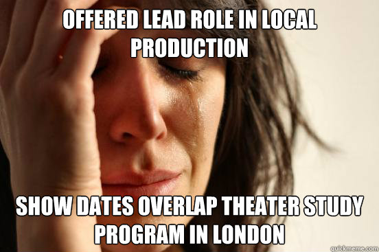 Offered lead role in local production Show dates overlap theater study program in London - Offered lead role in local production Show dates overlap theater study program in London  First World Problems