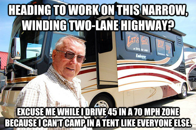 heading to work on this narrow, winding two-lane highway? excuse me while I drive 45 in a 70 mph zone because I can't camp in a tent like everyone else. - heading to work on this narrow, winding two-lane highway? excuse me while I drive 45 in a 70 mph zone because I can't camp in a tent like everyone else.  Misc