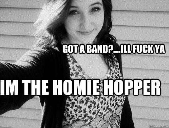7f50a5b0deb56731e076f1c8c0807b4fb04410ec362397ad9e925617a024cea6 got a band? ill fuck ya im the homie hopper rochettster,Homie Hopper Meme