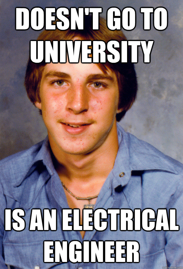 doesn't go to university is an electrical engineer - doesn't go to university is an electrical engineer  Old Economy Steven