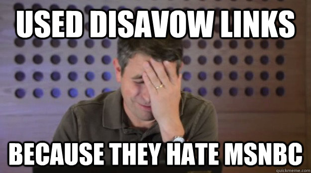 Used Disavow Links Because they Hate msnbc - Used Disavow Links Because they Hate msnbc  Facepalm Matt Cutts