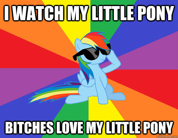 i watch my little pony bitches love my little pony - i watch my little pony bitches love my little pony  Misc
