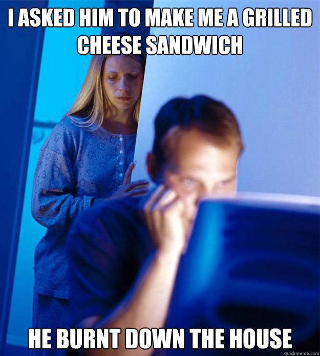 I asked him to make me a grilled cheese sandwich He burnt down the house - I asked him to make me a grilled cheese sandwich He burnt down the house  Redditors Wife