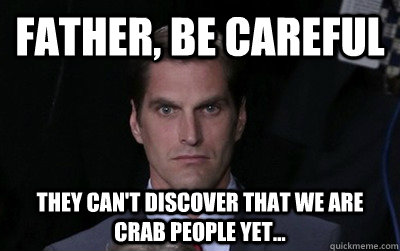 father, be careful they can't discover that we are crab people yet... - father, be careful they can't discover that we are crab people yet...  Menacing Josh Romney