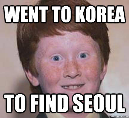 went to korea  to find seoul  Over Confident Ginger