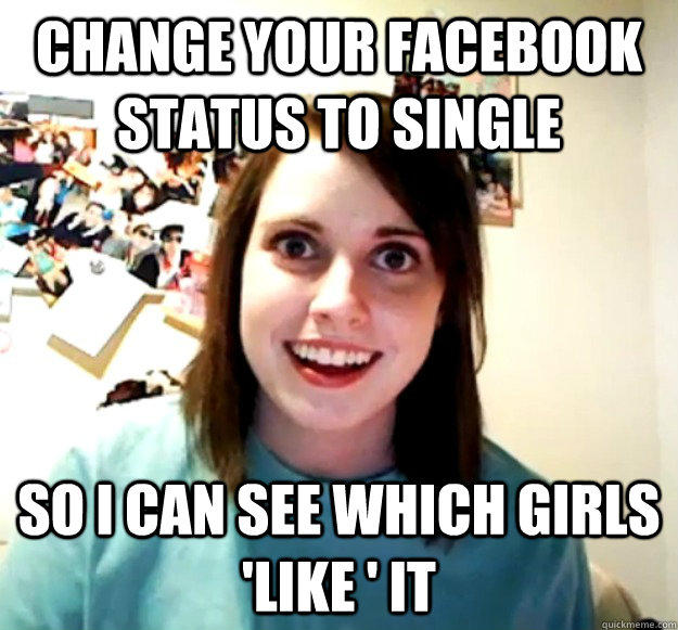 CHANGE YOUR FACEBOOK STATUS TO SINGLE SO I CAN SEE WHICH GIRLS 'LIKE ' IT - CHANGE YOUR FACEBOOK STATUS TO SINGLE SO I CAN SEE WHICH GIRLS 'LIKE ' IT  Overly Attached Girlfriend