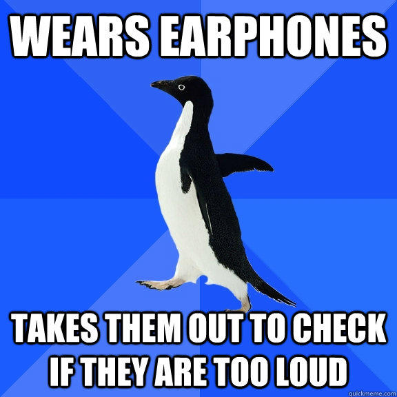 Wears earphones Takes them out to check if they are too loud - Wears earphones Takes them out to check if they are too loud  Socially Awkward Penguin