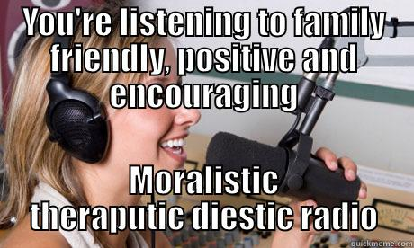YOU'RE LISTENING TO FAMILY FRIENDLY, POSITIVE AND ENCOURAGING MORALISTIC THERAPUTIC DIESTIC RADIO scumbag radio dj