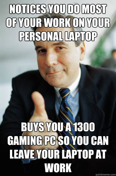Notices you do most of your work on your personal laptop Buys you a £1300 gaming pc so you can leave your laptop at work - Notices you do most of your work on your personal laptop Buys you a £1300 gaming pc so you can leave your laptop at work  Good Guy Boss