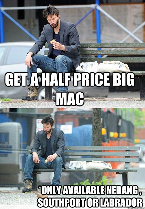 Get a half price Big Mac *Only available Nerang , Southport or Labrador  Sad Keanu