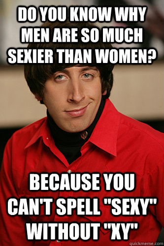 do you know why men are so much sexier than women? because you can't spell