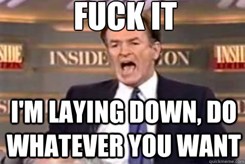 fuck it I'm laying down, do whatever you want - fuck it I'm laying down, do whatever you want  Fuck It Bill OReilly