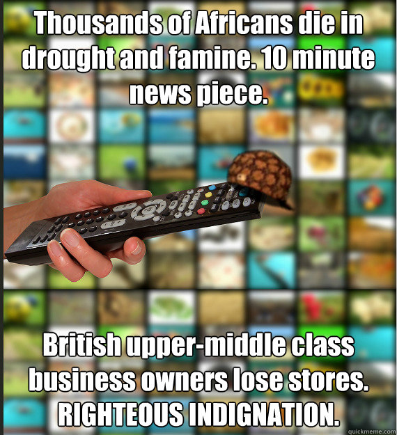 Thousands of Africans die in drought and famine. 10 minute news piece. British upper-middle class business owners lose stores. RIGHTEOUS INDIGNATION.