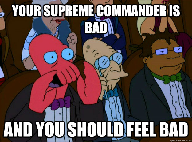 Your supreme commander is bad And you should feel bad - Your supreme commander is bad And you should feel bad  And you should feel bad