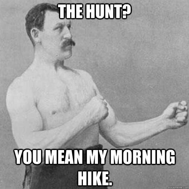 The hunt? You mean my morning hike. - The hunt? You mean my morning hike.  overly manly man