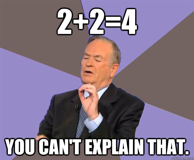 2+2=4 You can't explain that. - 2+2=4 You can't explain that.  Bill O Reilly