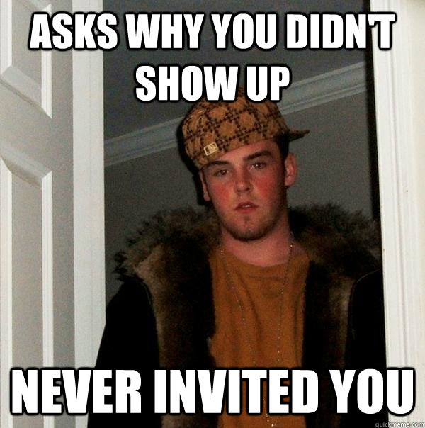 asks why you didn't show up never invited you - asks why you didn't show up never invited you  Scumbag Steve