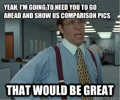 Yeah, i'm going to need you to go ahead and show us comparison pics that would be great