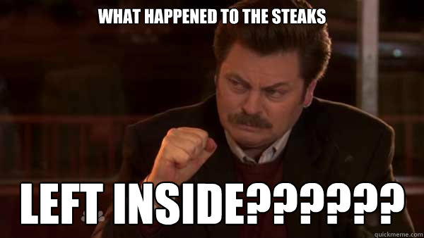 What happened to the steaks left inside??????