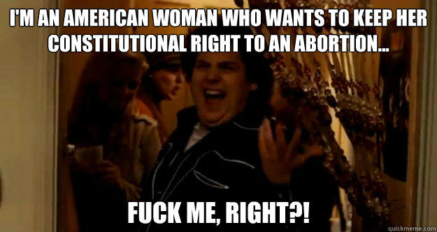 I'm an American woman who wants to keep her constitutional right to an abortion... fuck me, right?!