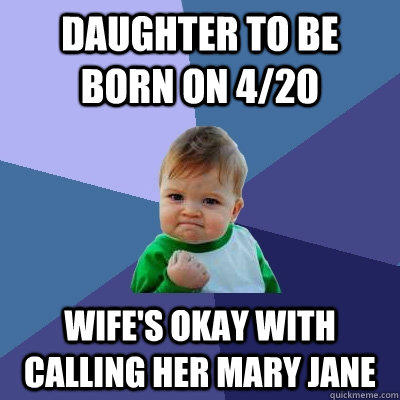 Daughter to be born on 4/20 Wife's okay with calling her Mary Jane - Daughter to be born on 4/20 Wife's okay with calling her Mary Jane  Success Kid
